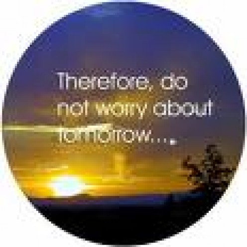 Therefore do not worry about tomorrow, for tomorrow will worry about itself. Each day has enough trouble of its own. (Matthew 6:34 Bible NIV)