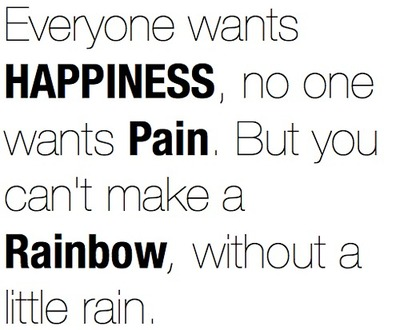 it takes the dark clouds of rain fro a rainbow to form.. there got to be an amount of pain for happiness to be appreciated to the maximum
