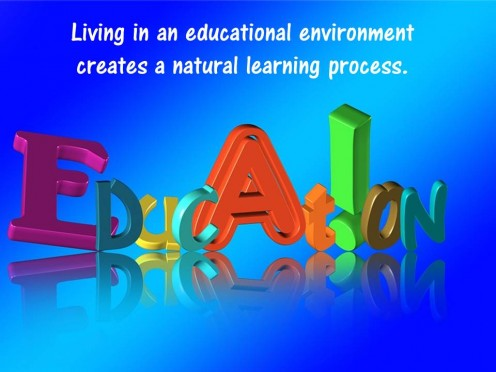 Living in an educational environment creates a natural learning process.