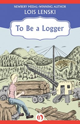 To Be a Logger by Lois Lenski