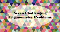 7 Hard Trig Problems—Can You Solve These Challenging Geometry Problems?