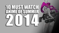 10 Must Watch Anime of Summer 2014