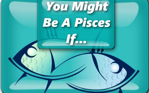 You Might Be a Pisces If...