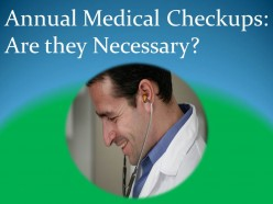 Annual Medical Checkups: Are they Necessary? Are Medical Checkups Really Necessary?