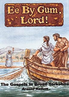 You might have come across the Cockney Bible, this is the Yorkshire version. Still on a Biblical note: 'Ee By Gum. Lord!' presents the Gospels in Yorkshire Dialect - (put the cat among the pigeons...)