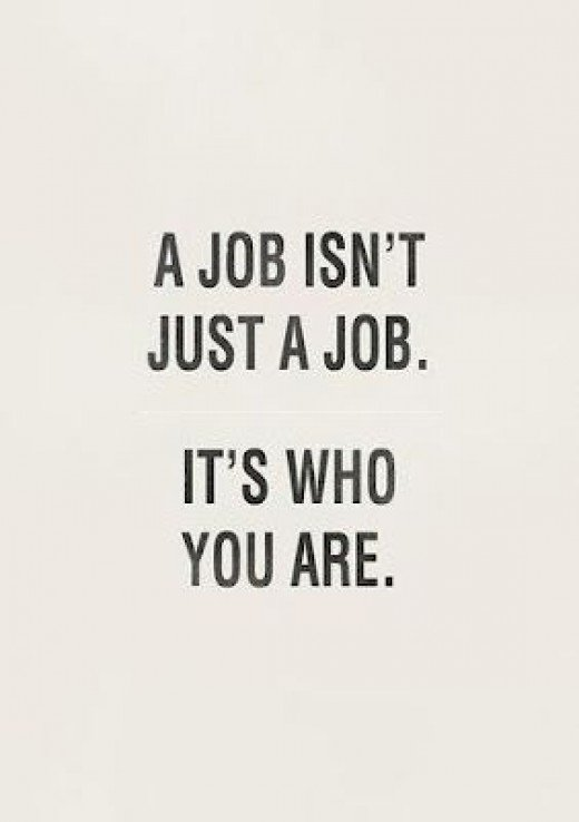 If you work but don't feel like you are working it is because your job is who you are and you love it
