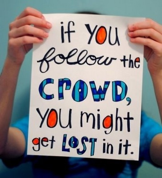 """""""If You follow the crowd, you might get lost in it."""""""