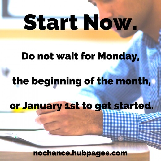 Start Now. Do not wait for Monday, the beginning of the month, or January first to get started.