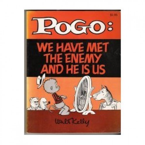 Credit: Walt Kelly, POGO cartoonist. First  published in 1950-1951 in a book by that title: We have met the enemy and he is us. The book was a political tome' in protest about pollution.