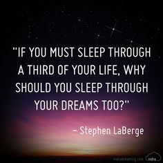 If you must sleep through a third of your life.. Why should you through the dreams too?""