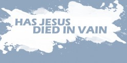 Did Christ Die in Vain?
