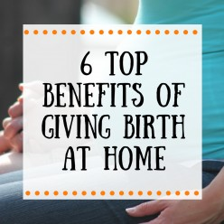 Top 6 Benefits of Giving Birth at Home