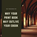 Self Publishing Tips: Why Your Print Book May Outlive Your Ebook