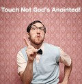 Touch Not God's Anointed?