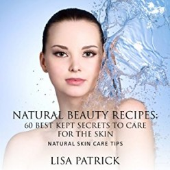Natural Beauty Recipes: 60 Best Kept Secrets to Care for the Skin, Natural Skin Care Tips by Lisa Patrick