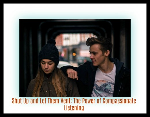 Compassionate listening is an act of supreme kindness, letting someone purge their pain and sadness.