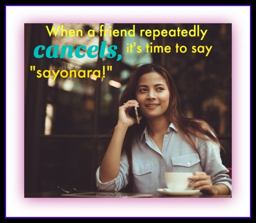 If a friend cancels on me, I give them one more chance. If it happens again, I say sayonara. When we're younger, we're more willing to forgive people who cancel on us, saying they're just flaky. As we get older, we're less tolerant.