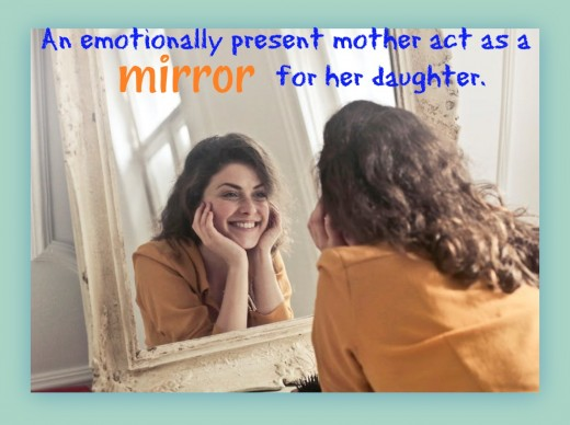 A good mother acts as a mirror for her daughter, providing a reflection of her beauty, talent, and intelligence. An emotionally absent mother is too busy, stressed out, or checked out to see who her daughter really is.