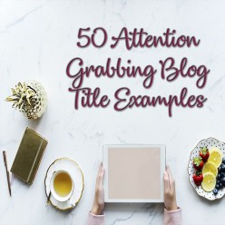 Create Amazing Posts With These 50 Attention-Grabbing Blog Title Examples