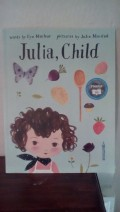 Cooking, Childhood, and Julia Child Combine to Make This Picture Book a Joyful Inspiration for Creating Delicious Meals