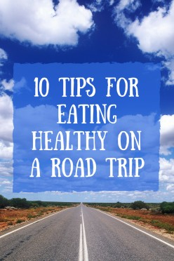 10 Tips for Eating Healthy on a Road Trip