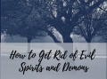How to Get Rid of Evil Spirits and Demons