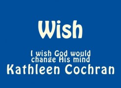 WISH -I wish God would change His mind