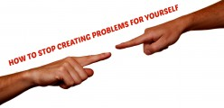 How to Stop Creating Problems for Yourself