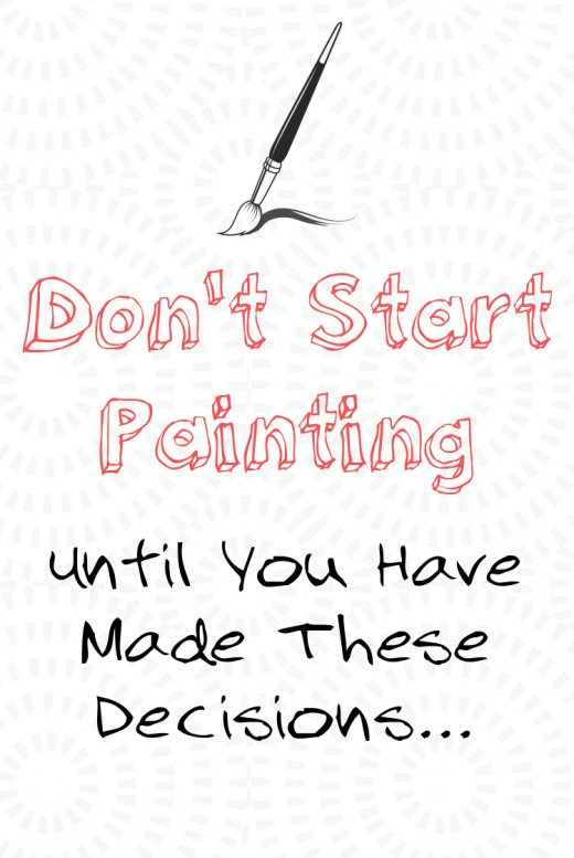Don't start painting until you have made these decisions. Things to consider as you get ready to paint.