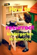 How We Killed Kindergarten in America and How We Can Revive It