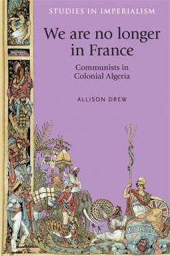 We are no longer in France: Communists in Colonial Algeria Review