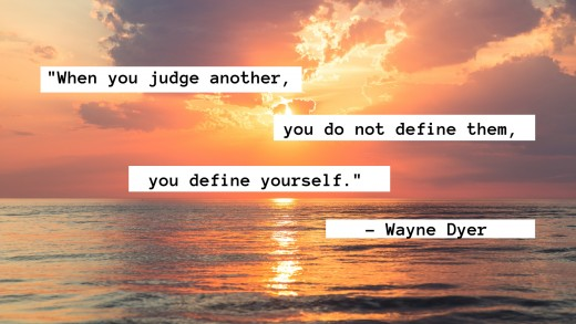 Wayne Dyer notes that each judgment made is not an objective observation, but rather a reflection of ourselves.