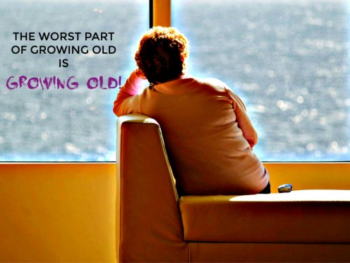 The Worst Part of Growing Old Is Growing Old!