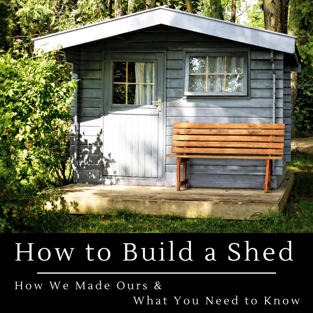 Building Your Own Shed: What You Need To Know And How We