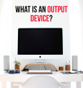Computer Basics: 10 Examples of Output Devices