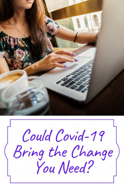 Could Covid-19 Bring the Change You Need?