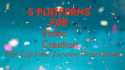 5 Video Creation Platforms for Lifetime Income Generation