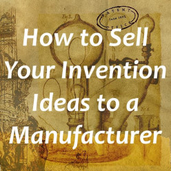 How to Sell Your Invention Ideas to a Manufacturer for Money
