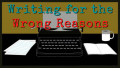 Writing for the Wrong Reasons