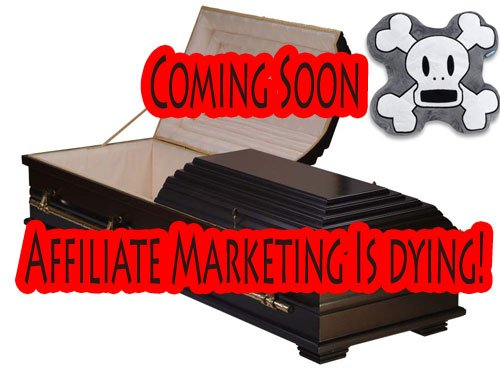 It's coming sooner than you think!  Affiliate Marketing is Dying!