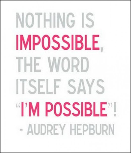 Audrey Hepburn said this right, nothing is ever impossible!