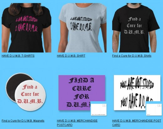 Have D.U.M.B. Merchandise on http://www.zazzle.com/sandyspider*speaks for itself. We need desperately to Find a Cure for D.U.M.B. Please support this cause by buying one of these products. Your money will help us find a cure. Politicians have this!