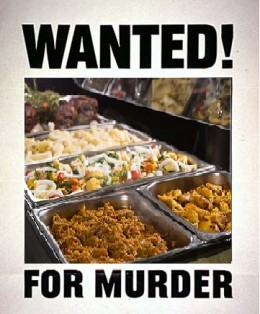 All You Can Eat Buffet is considered armed and dangerous. If you have any information that could help police in the arrest call 1-800-EAT-FOOD.