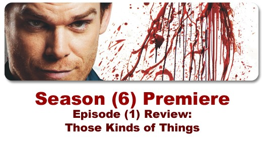 Episode review of the Season (6) Dexter Premiere, Episode (1): Those Kinds of Things