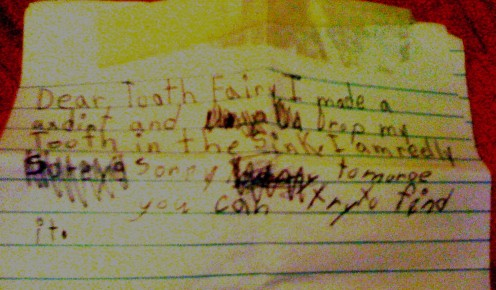"Erin wrote this at 6 years old.  Her tooth fell in the sink.  It says, ""Dear Tooth Fairy, I made an accident (axdint) and dropped my tooth in the sink.  Tomorrow you can try to find it."