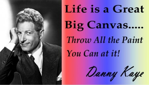 """Life is a Canvas, Thow All the Paint You Can at it""  ~ Danny Kaye"
