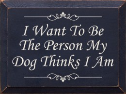 Be The Person Your Dog Thinks Your Are