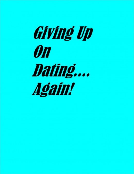 Giving up on dating....again!