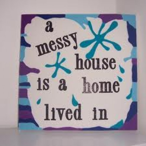 A Messy Home is a home lived in, so just be thankful you have a home to live in whether it's messy or not