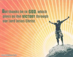 """""""But thanks be to God, who gives us the victory through our Lord Jesus Christ."""" (II Thessalonians 15:57 NKJV)"""